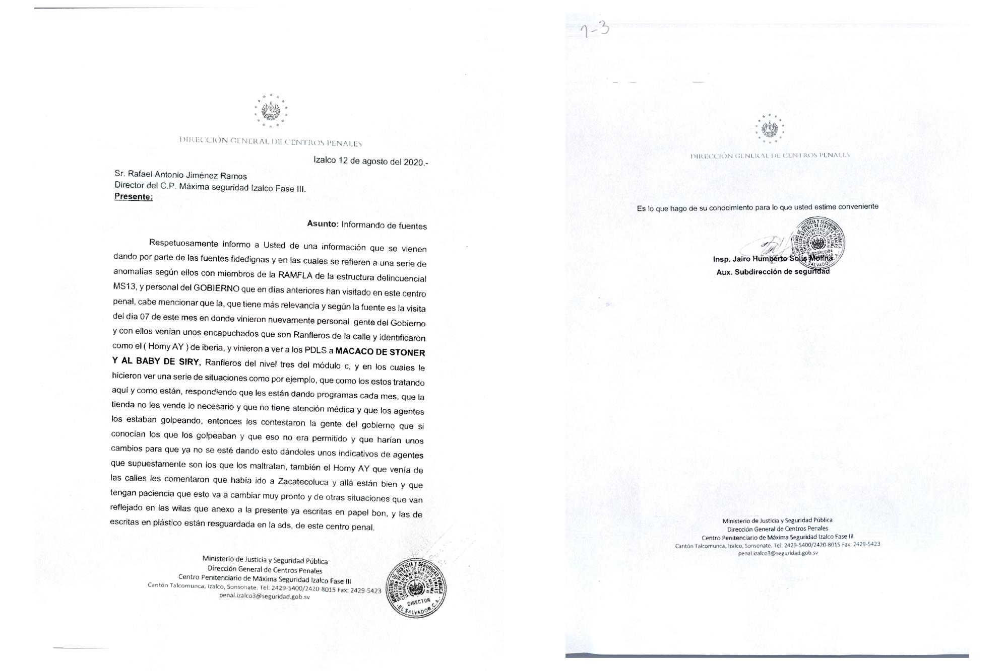 "Inspector Jairo Humberto Solís Molina's report to the warden of Izalco's maximum-security wing (""Phase III""), dated August 12, 2020. That same day, Solís Molina reported a series of ""abnormalities"" between members of MS-13 senior leadership (""la ranfla"") and ""administration officials,"" and noted that officials ""returned"" on August 7 with ""masked ranfleros from the street."" He identified one ranflero, or MS-13 leader, as ""Ay"" of the Iberias clique, and noted that the group met with Macaco of Stoner and Baby of City, both of whom are incarcerated in Izalco. The report confirms that Ay told Macaco and Baby that he had visited Zacatecoluca and asked them to be patient because ""things will change very soon."""